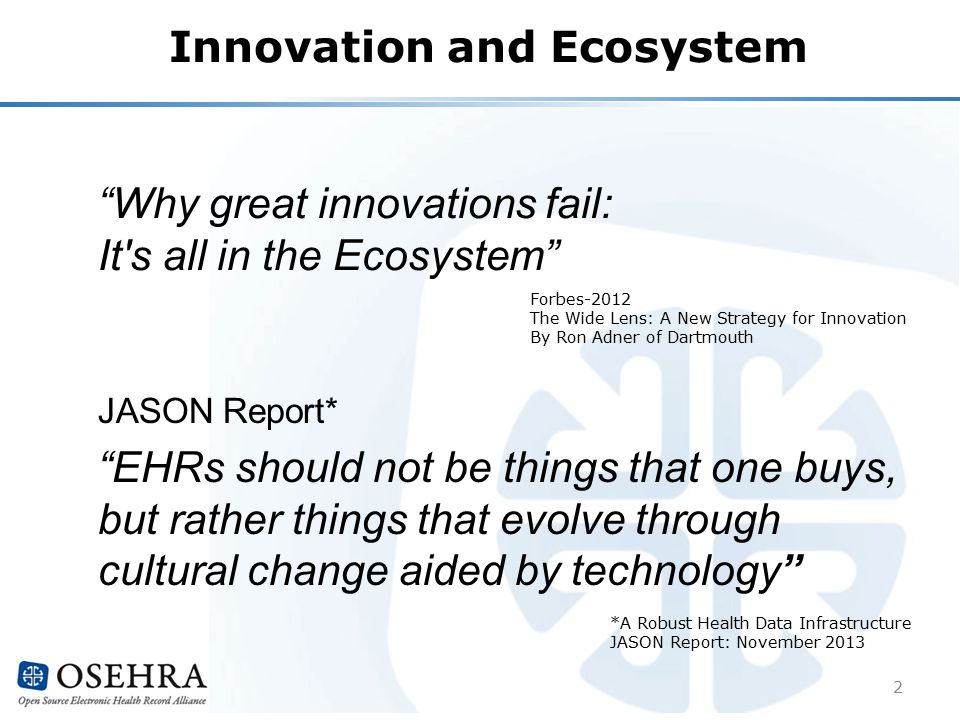 Innovation and Ecosystem Why great innovations fail: It s all in the Ecosystem 2 JASON Report* EHRs should not be things that one buys, but rather things that evolve through cultural change aided by technology *A Robust Health Data Infrastructure JASON Report: November 2013 Forbes-2012 The Wide Lens: A New Strategy for Innovation By Ron Adner of Dartmouth