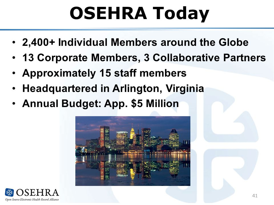 OSEHRA Today 2,400+ Individual Members around the Globe 13 Corporate Members, 3 Collaborative Partners Approximately 15 staff members Headquartered in Arlington, Virginia Annual Budget: App.