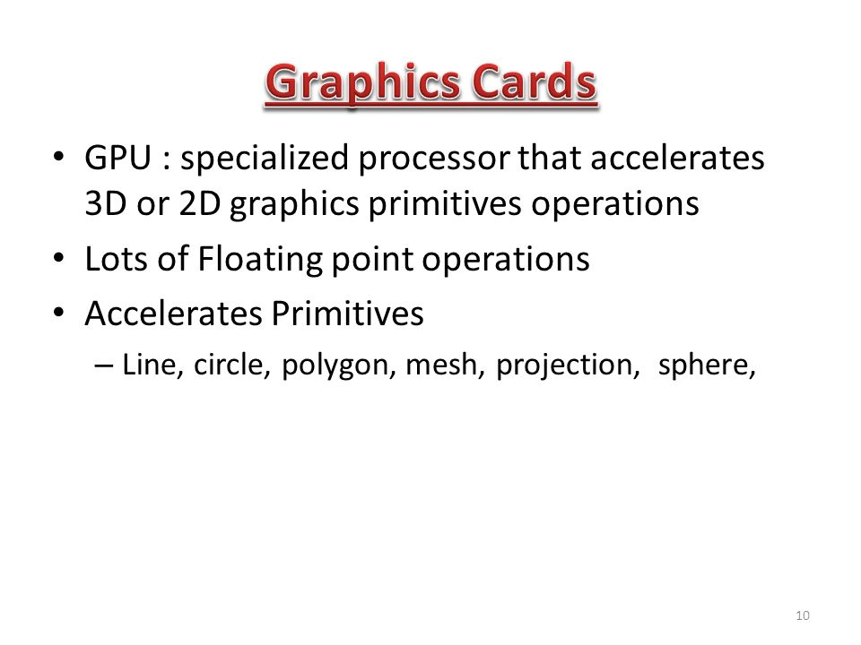 GPU : specialized processor that accelerates 3D or 2D graphics primitives operations Lots of Floating point operations Accelerates Primitives – Line, circle, polygon, mesh, projection, sphere, 10