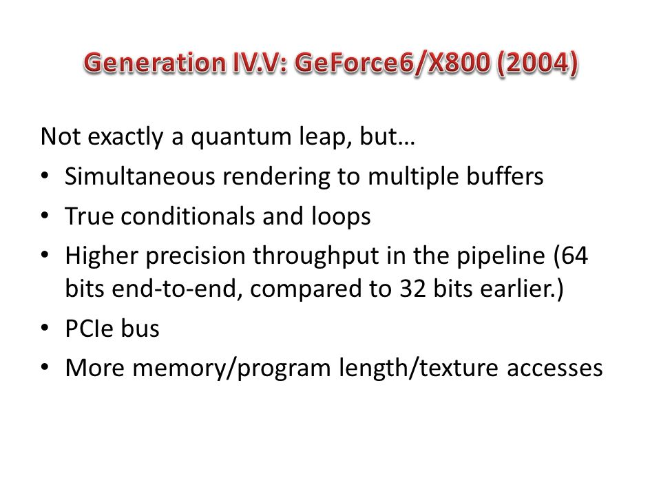Not exactly a quantum leap, but… Simultaneous rendering to multiple buffers True conditionals and loops Higher precision throughput in the pipeline (64 bits end-to-end, compared to 32 bits earlier.) PCIe bus More memory/program length/texture accesses