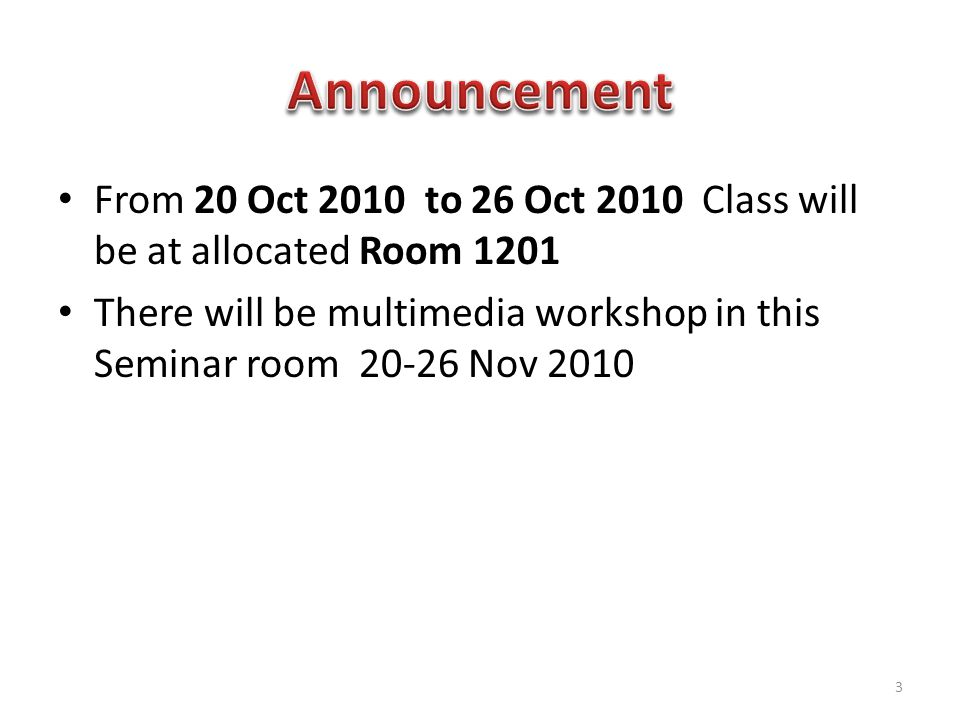 From 20 Oct 2010 to 26 Oct 2010 Class will be at allocated Room 1201 There will be multimedia workshop in this Seminar room 20-26 Nov 2010 3