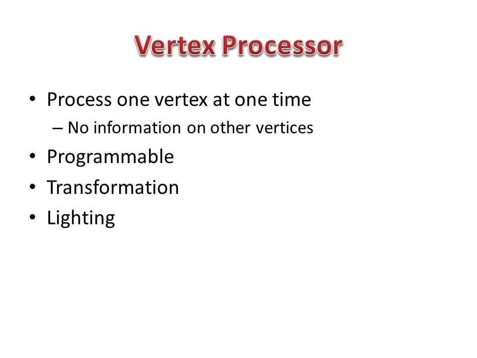 Process one vertex at one time – No information on other vertices Programmable Transformation Lighting