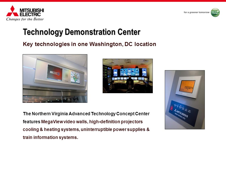 Key technologies in one Washington, DC location Technology Demonstration Center The Northern Virginia Advanced Technology Concept Center features MegaView video walls, high-definition projectors cooling & heating systems, uninterruptible power supplies & train information systems.