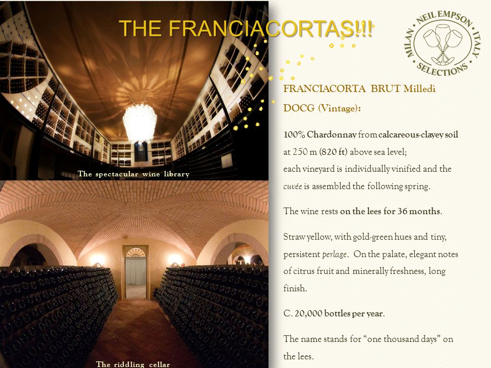 FRANCIACORTA BRUT Milledì DOCG (Vintage): 100% Chardonnay from calcareous-clayey soil at 250 m ( 820 ft ) above sea level; each vineyard is individually vinified and the cuvée is assembled the following spring.