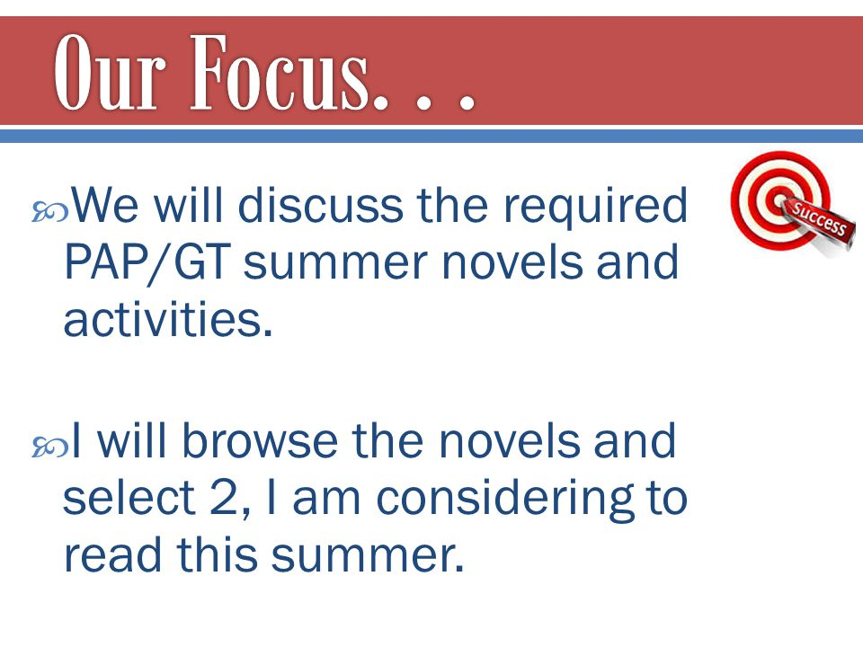  We will discuss the required PAP/GT summer novels and activities.  I will browse the novels and select 2, I am considering to read this summer.