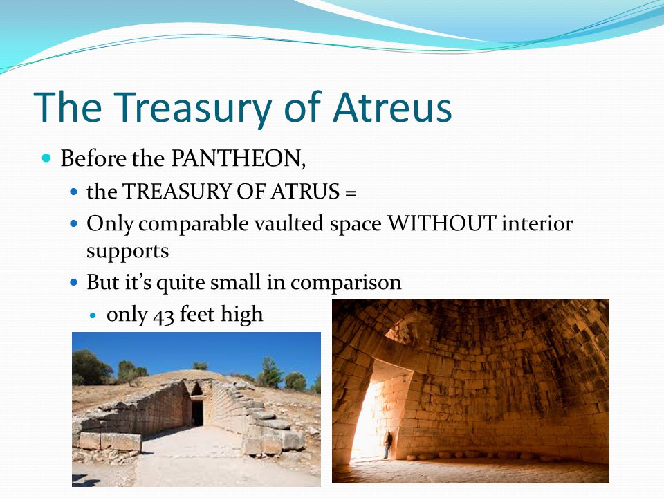 The Treasury of Atreus Before the PANTHEON, the TREASURY OF ATRUS = Only comparable vaulted space WITHOUT interior supports But it's quite small in comparison only 43 feet high