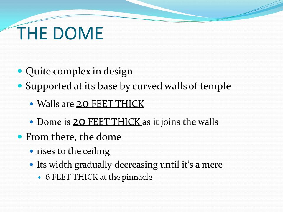 THE DOME Quite complex in design Supported at its base by curved walls of temple Walls are 20 FEET THICK Dome is 20 FEET THICK as it joins the walls From there, the dome rises to the ceiling Its width gradually decreasing until it's a mere 6 FEET THICK at the pinnacle