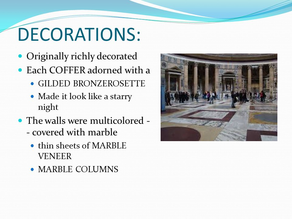 DECORATIONS: Originally richly decorated Each COFFER adorned with a GILDED BRONZEROSETTE Made it look like a starry night The walls were multicolored - - covered with marble thin sheets of MARBLE VENEER MARBLE COLUMNS