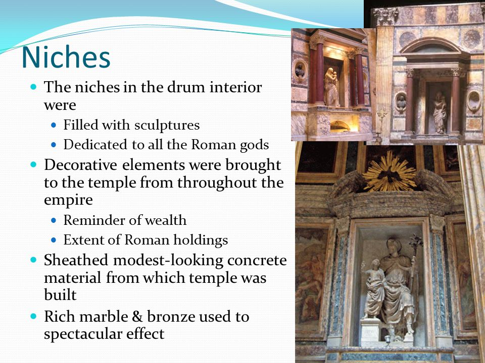 Niches The niches in the drum interior were Filled with sculptures Dedicated to all the Roman gods Decorative elements were brought to the temple from throughout the empire Reminder of wealth Extent of Roman holdings Sheathed modest-looking concrete material from which temple was built Rich marble & bronze used to spectacular effect