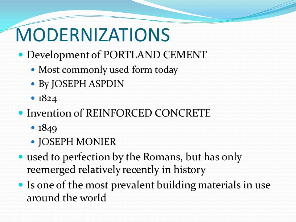 MODERNIZATIONS Development of PORTLAND CEMENT Most commonly used form today By JOSEPH ASPDIN 1824 Invention of REINFORCED CONCRETE 1849 JOSEPH MONIER used to perfection by the Romans, but has only reemerged relatively recently in history Is one of the most prevalent building materials in use around the world