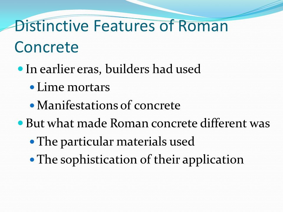 Distinctive Features of Roman Concrete In earlier eras, builders had used Lime mortars Manifestations of concrete But what made Roman concrete different was The particular materials used The sophistication of their application