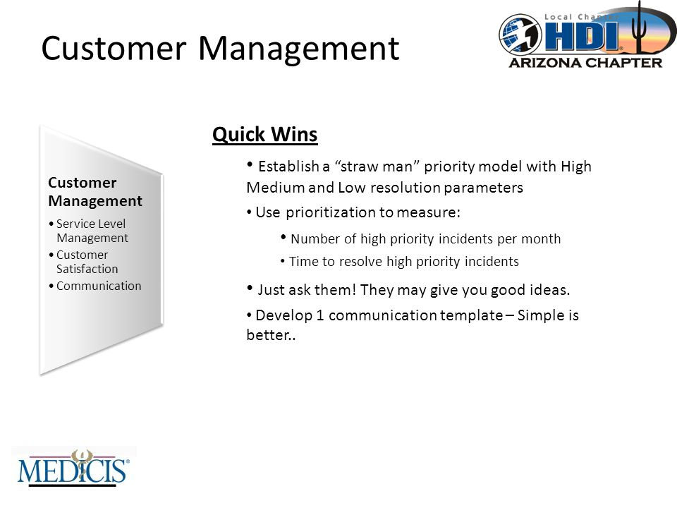 Customer Management Quick Wins Establish a straw man priority model with High Medium and Low resolution parameters Use prioritization to measure: Number of high priority incidents per month Time to resolve high priority incidents Just ask them.