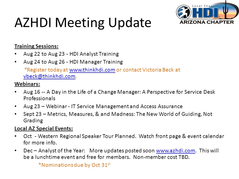 AZHDI Meeting Update Training Sessions: Aug 22 to Aug 23 - HDI Analyst Training Aug 24 to Aug 26 - HDI Manager Training *Register today at www.thinkhdi.com or contact Victoria Beck at vbeck@thinkhdi.com.www.thinkhdi.com vbeck@thinkhdi.com Webinars: Aug 16 -- A Day in the Life of a Change Manager: A Perspective for Service Desk Professionals Aug 23 – Webinar - IT Service Management and Access Assurance Sept 23 – Metrics, Measures, & and Madness: The New World of Guiding, Not Grading Local AZ Special Events: Oct - Western Regional Speaker Tour Planned.
