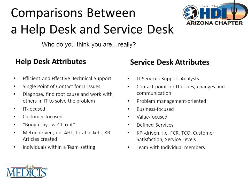 Comparisons Between a Help Desk and Service Desk Help Desk Attributes Efficient and Effective Technical Support Single Point of Contact for IT issues Diagnose, find root cause and work with others in IT to solve the problem IT-focused Customer-focused Bring it by…we'll fix it Metric-driven, i.e.