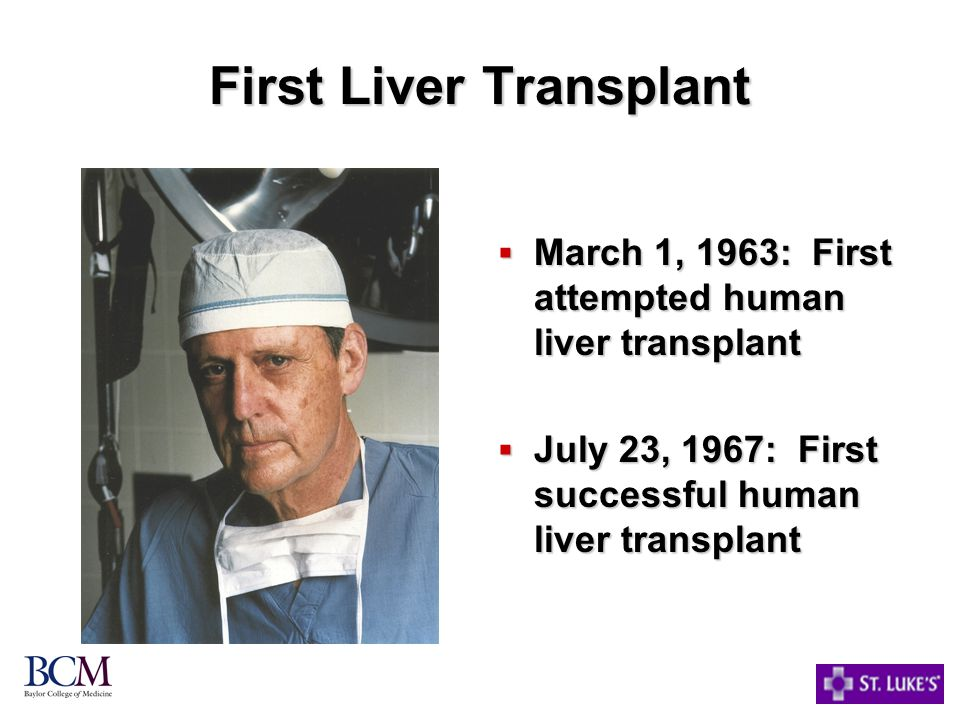 First Liver Transplant  March 1, 1963: First attempted human liver transplant  July 23, 1967: First successful human liver transplant