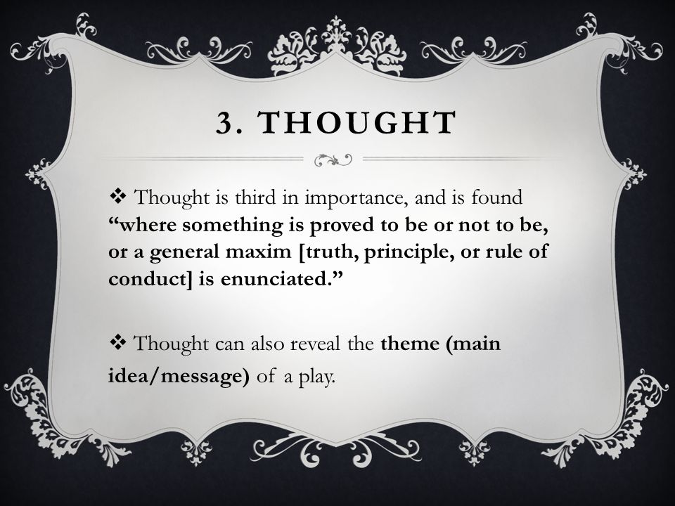 """3. THOUGHT  Thought is third in importance, and is found """"where something is proved to be or not to be, or a general maxim [truth, principle, or rule"""