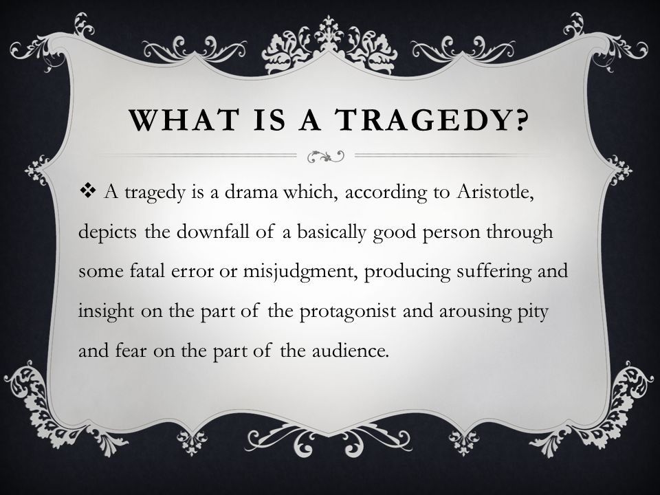 WHAT IS A TRAGEDY?  A tragedy is a drama which, according to Aristotle, depicts the downfall of a basically good person through some fatal error or m