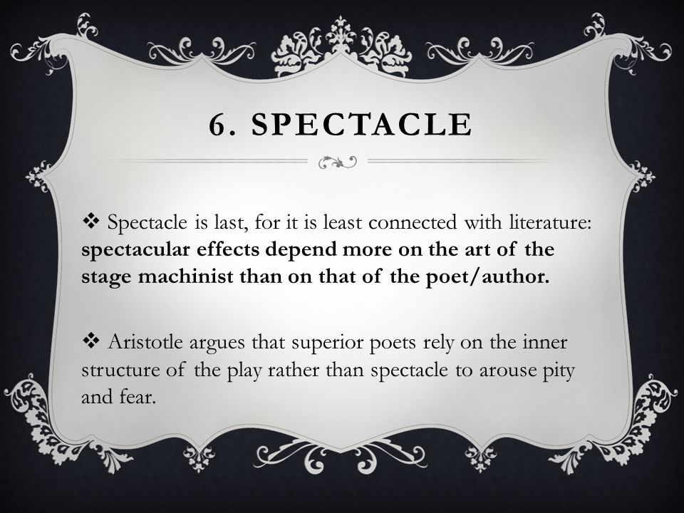 6. SPECTACLE  Spectacle is last, for it is least connected with literature: spectacular effects depend more on the art of the stage machinist than on