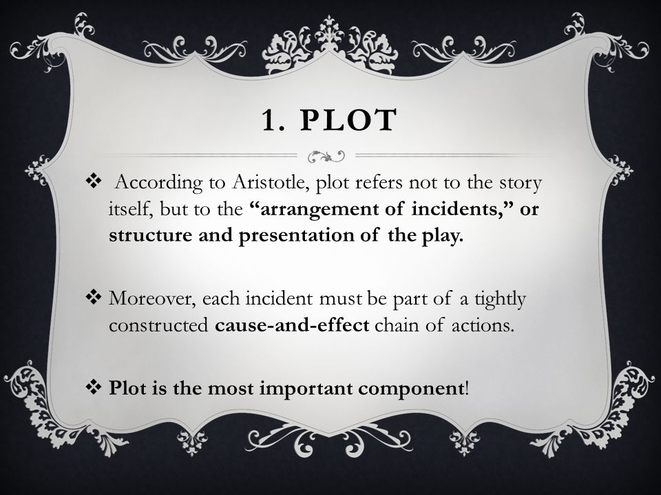 """1. PLOT  According to Aristotle, plot refers not to the story itself, but to the """"arrangement of incidents,"""" or structure and presentation of the pla"""