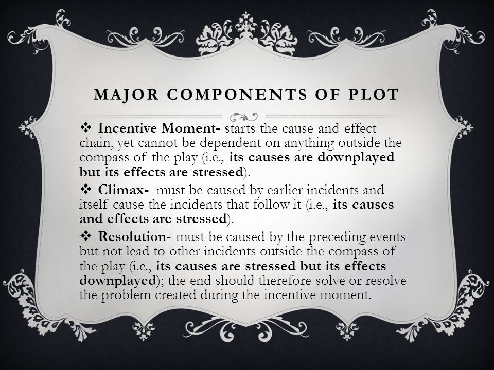 MAJOR COMPONENTS OF PLOT  Incentive Moment- starts the cause-and-effect chain, yet cannot be dependent on anything outside the compass of the play (i
