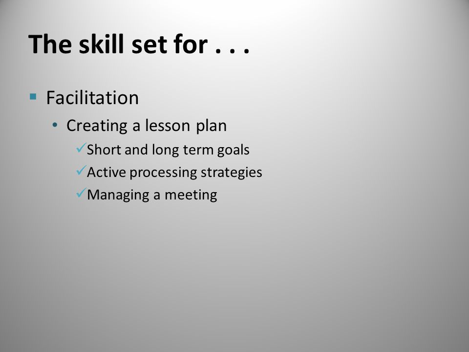 The skill set for...  Facilitation Creating a lesson plan Short and long term goals Active processing strategies Managing a meeting
