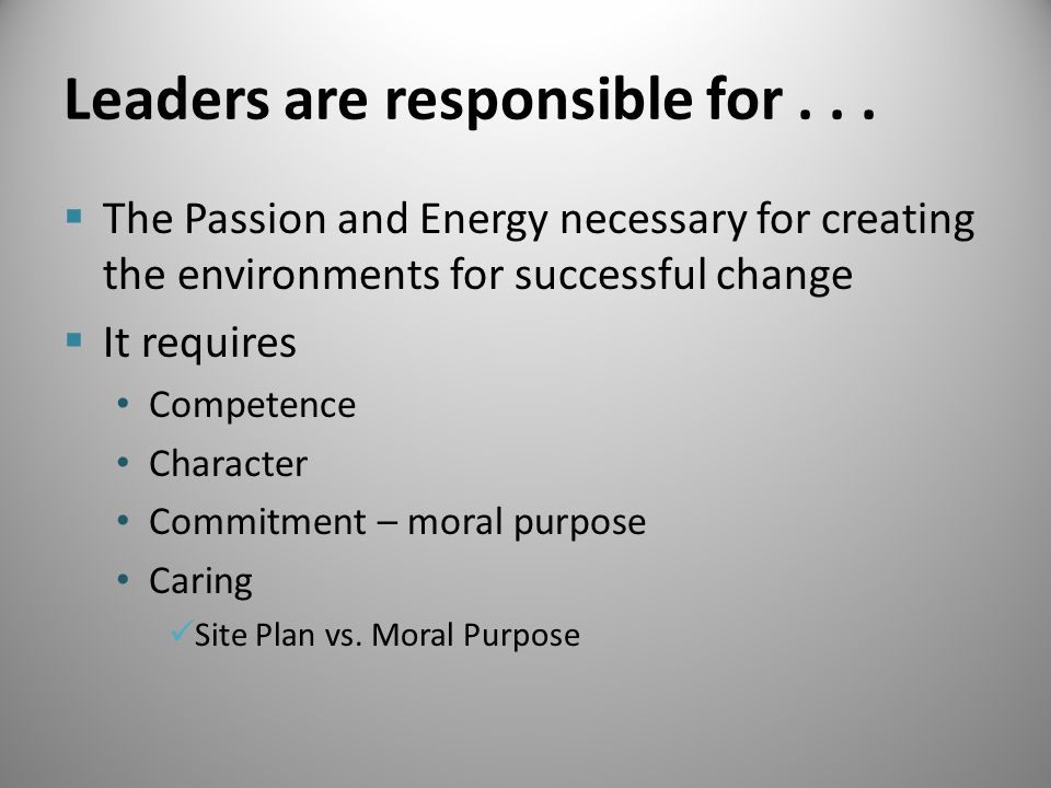 Leaders are responsible for...  The Passion and Energy necessary for creating the environments for successful change  It requires Competence Charact