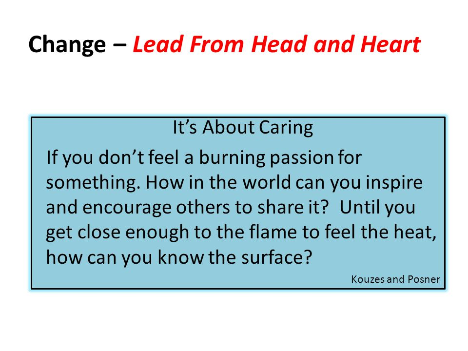 Change – Lead From Head and Heart It's About Caring If you don't feel a burning passion for something. How in the world can you inspire and encourage