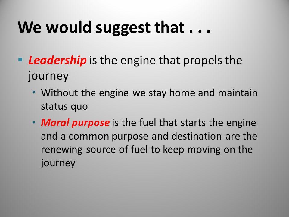 We would suggest that...  Leadership is the engine that propels the journey Without the engine we stay home and maintain status quo Moral purpose is