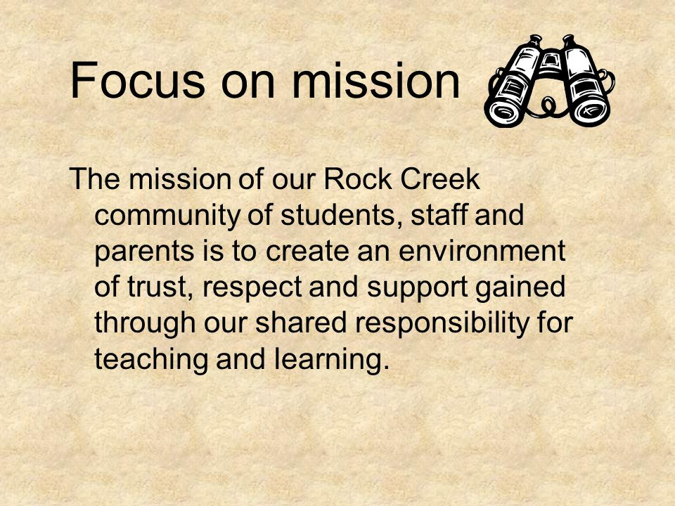 Focus on mission The mission of our Rock Creek community of students, staff and parents is to create an environment of trust, respect and support gain