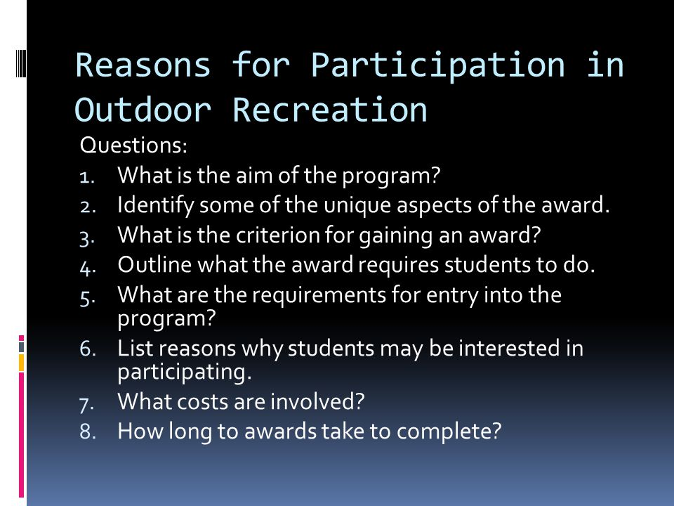 Reasons for Participation in Outdoor Recreation Questions: 1. What is the aim of the program? 2. Identify some of the unique aspects of the award. 3.