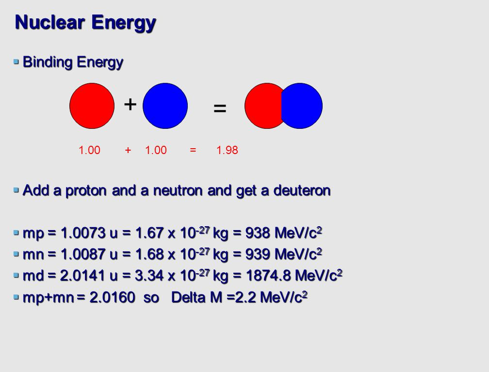 Nuclear Energy  Binding Energy  Add a proton and a neutron and get a deuteron  mp = 1.0073 u = 1.67 x 10 -27 kg = 938 MeV/c 2  mn = 1.0087 u = 1.68 x 10 -27 kg = 939 MeV/c 2  md = 2.0141 u = 3.34 x 10 -27 kg = 1874.8 MeV/c 2  mp+mn = 2.0160 so Delta M =2.2 MeV/c 2 + = 1.00+ 1.00 = 1.98