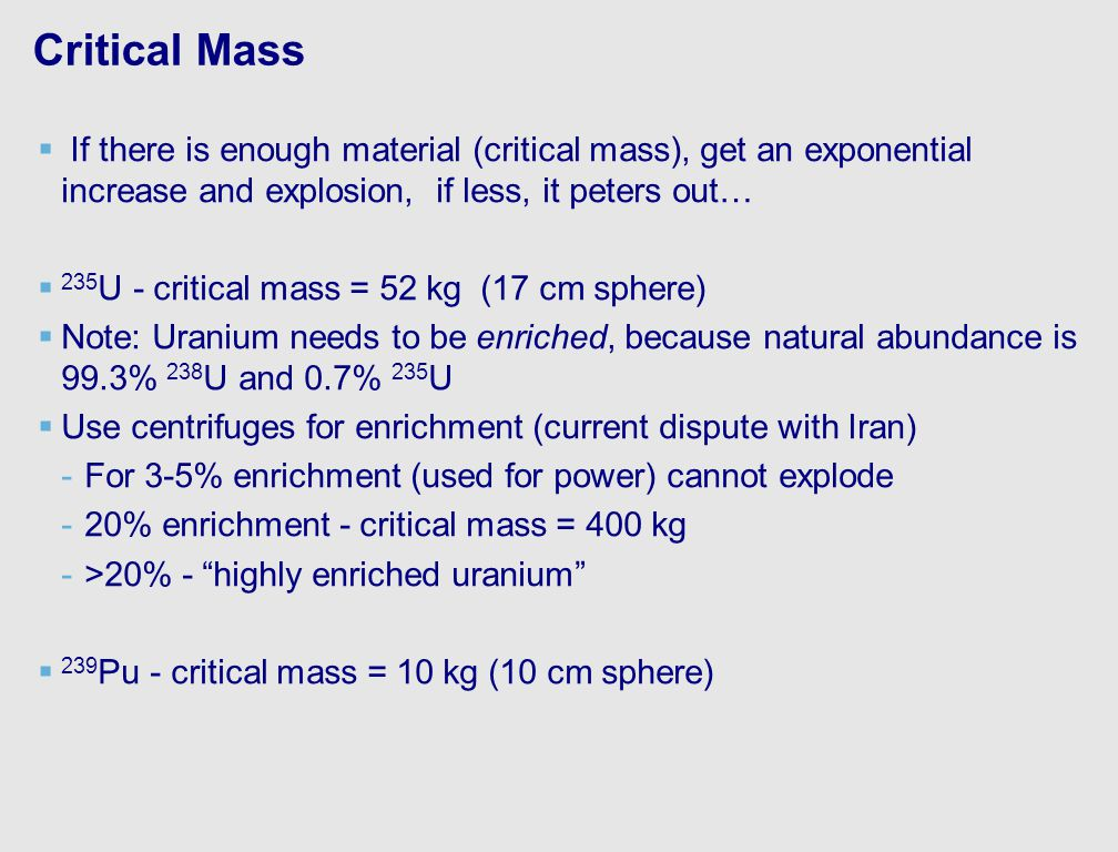 Critical Mass   If there is enough material (critical mass), get an exponential increase and explosion, if less, it peters out…   235 U - critical mass = 52 kg (17 cm sphere)   Note: Uranium needs to be enriched, because natural abundance is 99.3% 238 U and 0.7% 235 U   Use centrifuges for enrichment (current dispute with Iran) - -For 3-5% enrichment (used for power) cannot explode - -20% enrichment - critical mass = 400 kg - ->20% - highly enriched uranium   239 Pu - critical mass = 10 kg (10 cm sphere)