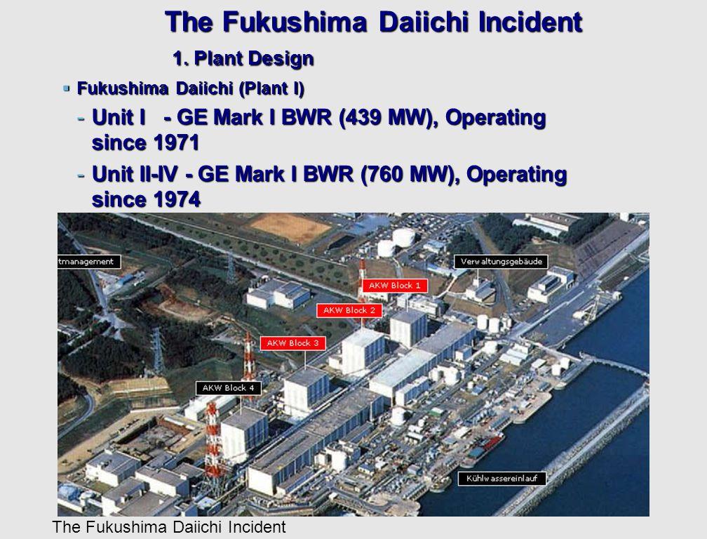 The Fukushima Daiichi Incident The Fukushima Daiichi Incident 1. Plant Design  Fukushima Daiichi (Plant I) -Unit I - GE Mark I BWR (439 MW), Operatin
