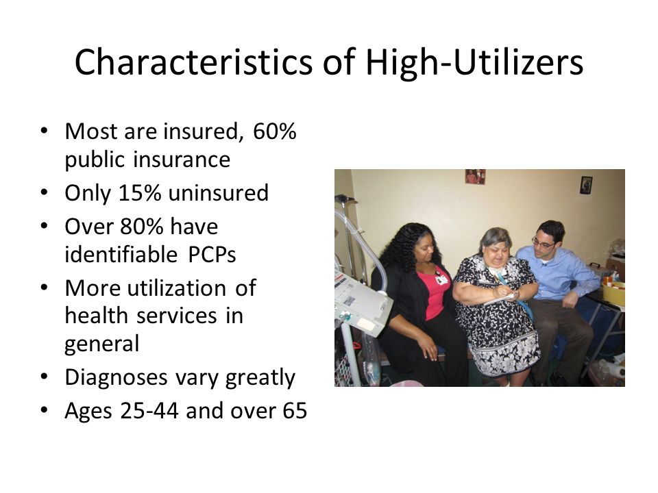 Characteristics of High-Utilizers Most are insured, 60% public insurance Only 15% uninsured Over 80% have identifiable PCPs More utilization of health services in general Diagnoses vary greatly Ages 25-44 and over 65