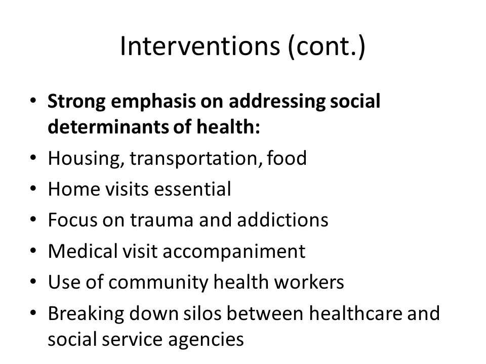 Interventions (cont.) Strong emphasis on addressing social determinants of health: Housing, transportation, food Home visits essential Focus on trauma and addictions Medical visit accompaniment Use of community health workers Breaking down silos between healthcare and social service agencies