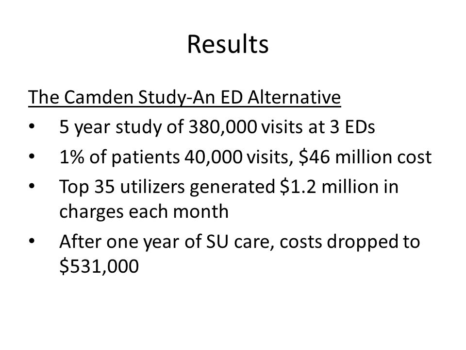 Results The Camden Study-An ED Alternative 5 year study of 380,000 visits at 3 EDs 1% of patients 40,000 visits, $46 million cost Top 35 utilizers generated $1.2 million in charges each month After one year of SU care, costs dropped to $531,000