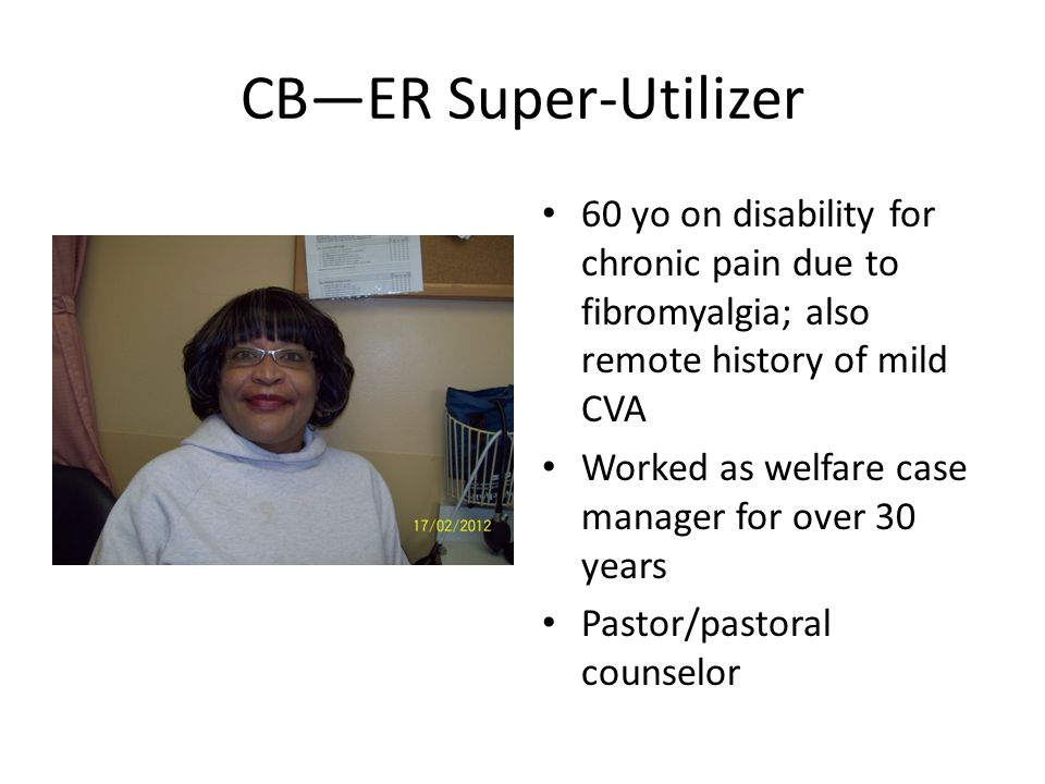 CB—ER Super-Utilizer 60 yo on disability for chronic pain due to fibromyalgia; also remote history of mild CVA Worked as welfare case manager for over 30 years Pastor/pastoral counselor