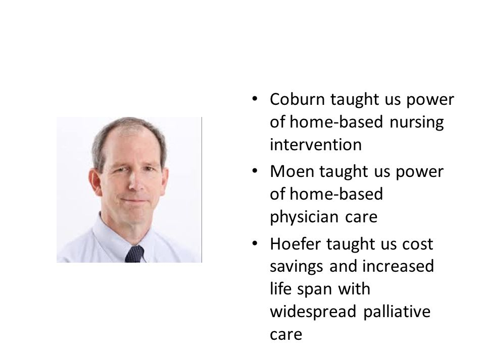 Coburn taught us power of home-based nursing intervention Moen taught us power of home-based physician care Hoefer taught us cost savings and increased life span with widespread palliative care