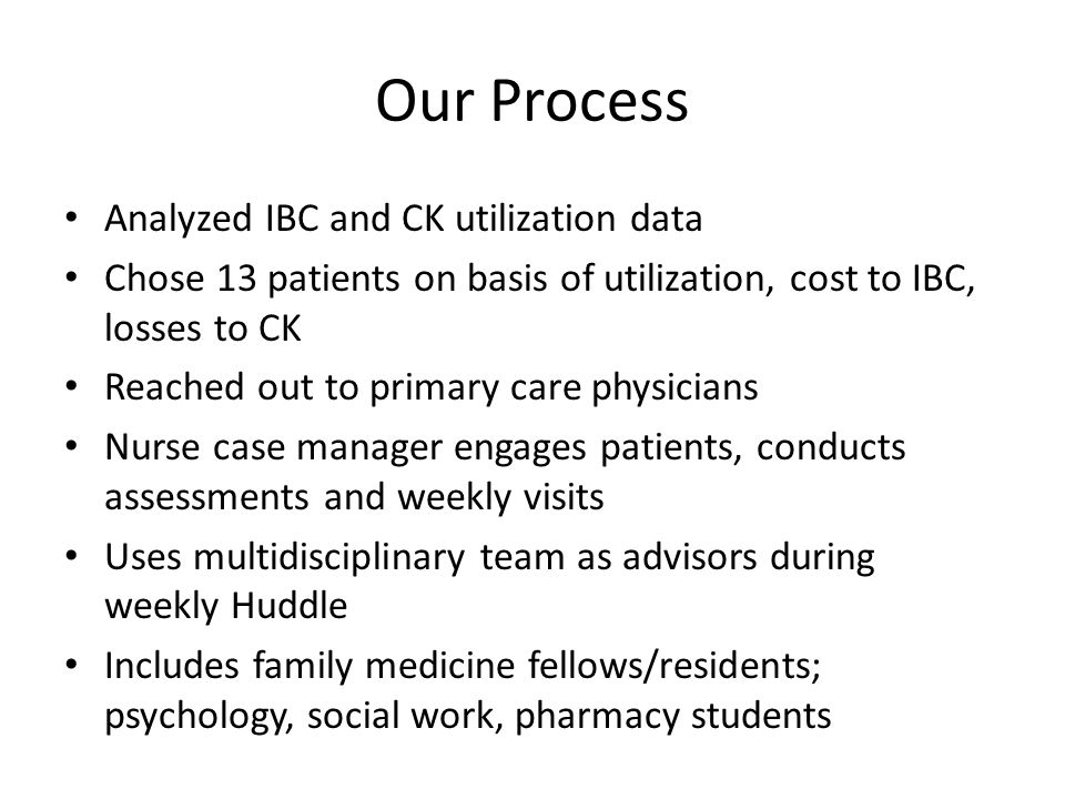 Our Process Analyzed IBC and CK utilization data Chose 13 patients on basis of utilization, cost to IBC, losses to CK Reached out to primary care physicians Nurse case manager engages patients, conducts assessments and weekly visits Uses multidisciplinary team as advisors during weekly Huddle Includes family medicine fellows/residents; psychology, social work, pharmacy students