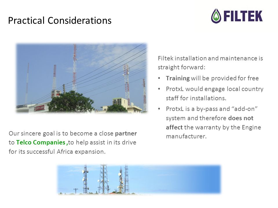 Practical Considerations Filtek installation and maintenance is straight forward: Training will be provided for free ProtxL would engage local country staff for installations.
