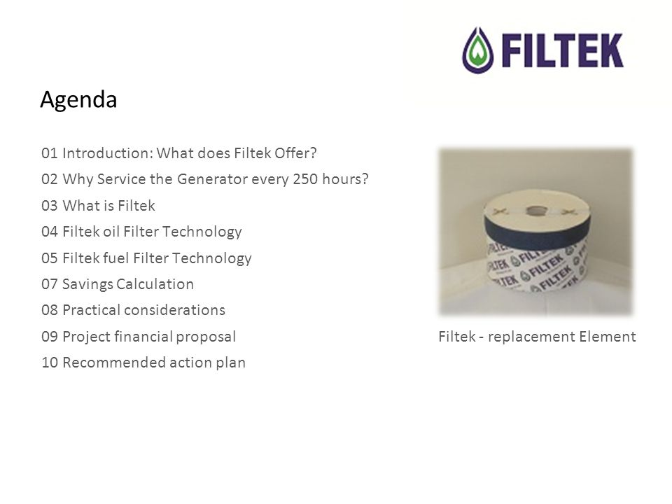 Agenda 01 Introduction: What does Filtek Offer.02 Why Service the Generator every 250 hours.