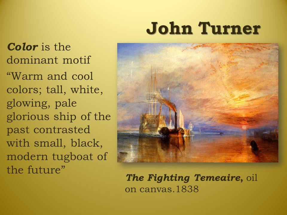 "John Turner The Fighting Temeaire, oil on canvas.1838 Color is the dominant motif ""Warm and cool colors; tall, white, glowing, pale glorious ship of t"