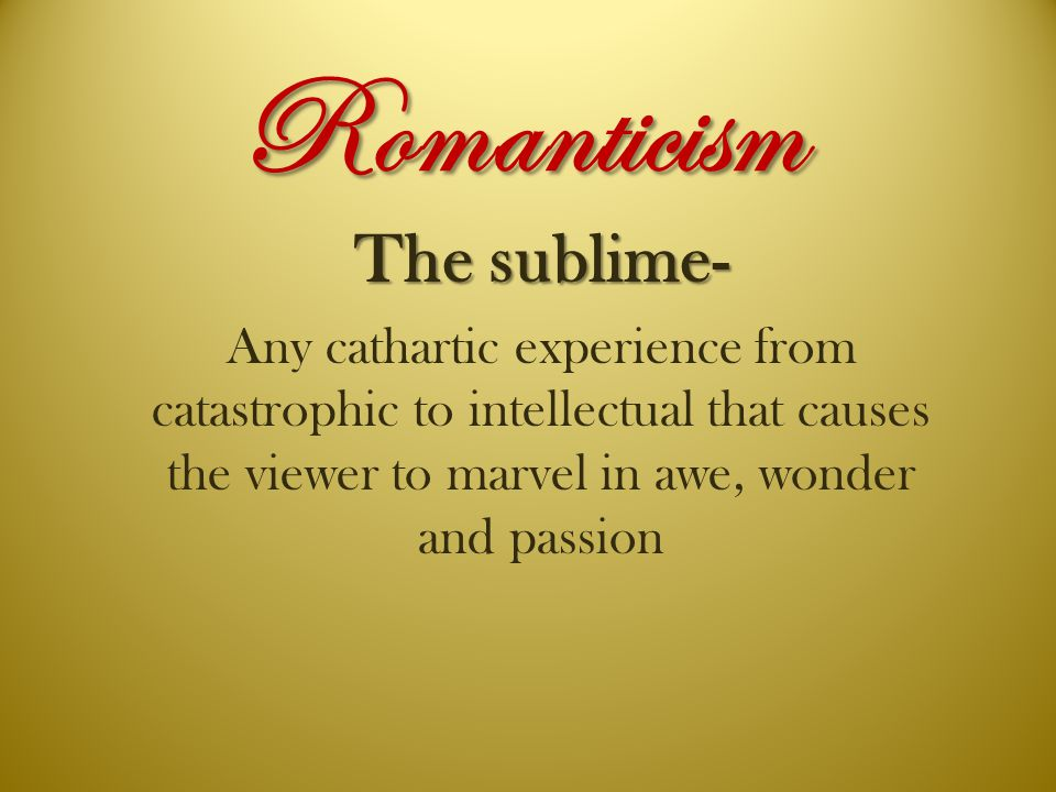 Romanticism The sublime- Any cathartic experience from catastrophic to intellectual that causes the viewer to marvel in awe, wonder and passion