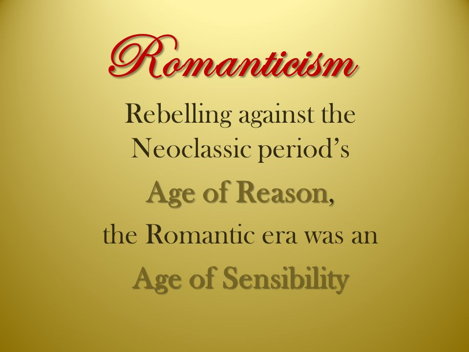 Romanticism Rebelling against the Neoclassic period's Age of Reason, the Romantic era was an Age of Sensibility