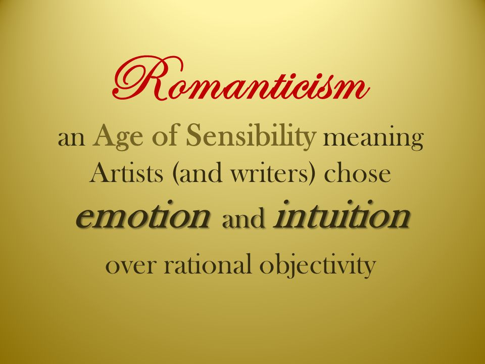 Romanticism emotion and intuition an Age of Sensibility meaning Artists (and writers) chose emotion and intuition over rational objectivity