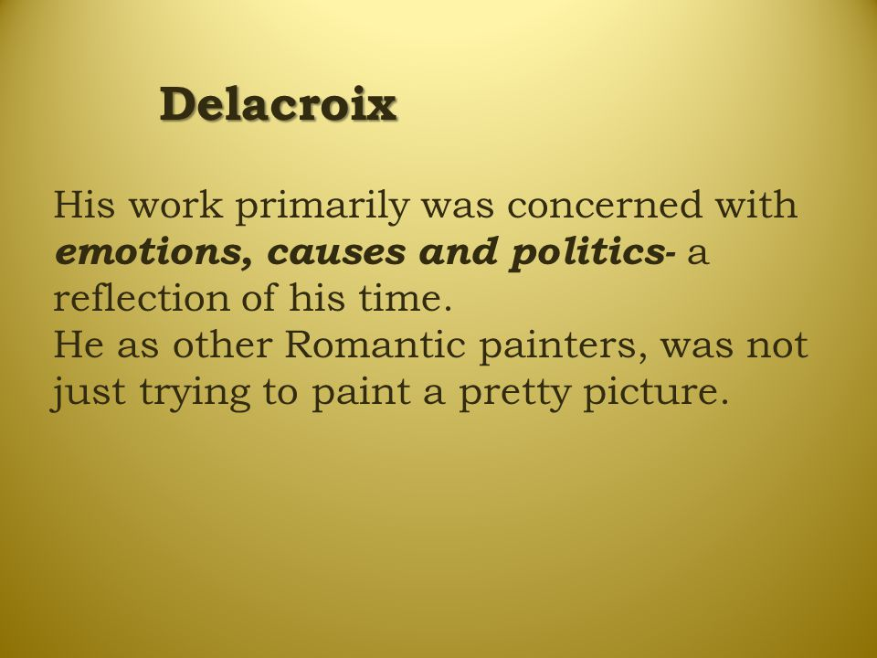 Delacroix His work primarily was concerned with emotions, causes and politics- a reflection of his time. He as other Romantic painters, was not just t