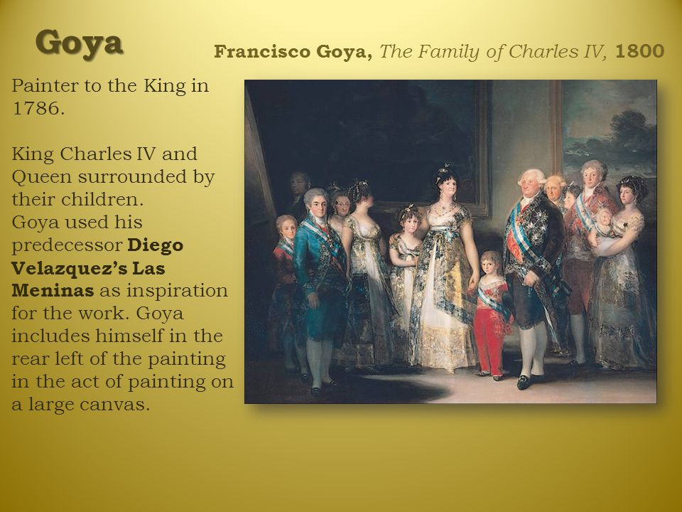 Francisco Goya, The Family of Charles IV, 1800 Painter to the King in 1786. King Charles IV and Queen surrounded by their children. Goya used his pred