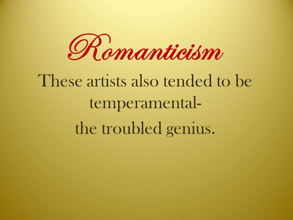 Romanticism These artists also tended to be temperamental- the troubled genius.