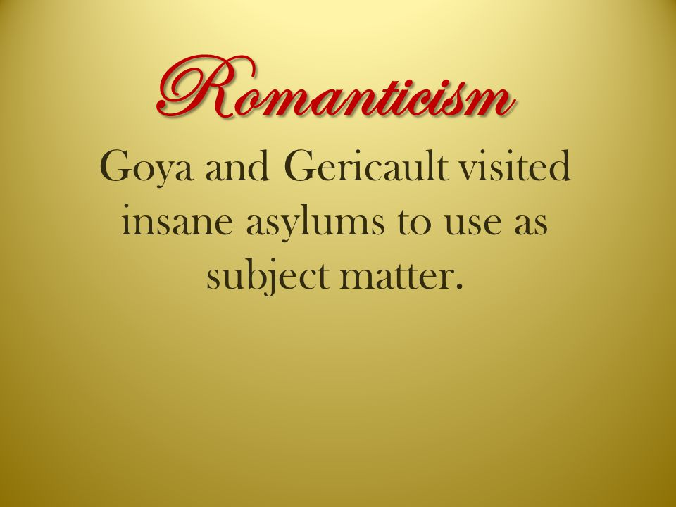Romanticism Goya and Gericault visited insane asylums to use as subject matter.