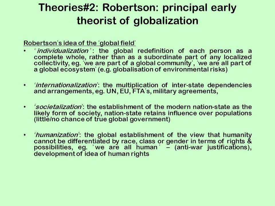 Theories#2: Robertson: principal early theorist of globalization Robertson's idea of the 'global field' 'individualization': the global redefinition of each person as a complete whole, rather than as a subordinate part of any localized collectivity, eg.